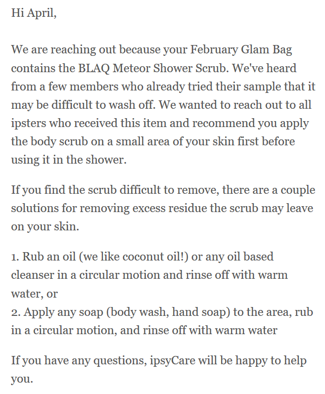 """Hi April, We are reaching out because your February Glam Bag contains the BLAQ Meteor Shower Scrub. We've heard from a few members who already tried their sample that it may be difficult to wash off. We wanted to reach out to all ipsters who received this item and recommend you apply the body scrub on a small area of your skin first before using it in the shower. If you find the scrub difficult to remove, there are a couple of solutioins for removing excess residue the scrub may leave on your skin. 1. Rub an oil (we like coconut oil!) or any oil based cleanser in a circular motion and rinse off with warm water, or 2. Apply any soap (body wash, hand soap) to the area, rub in a circular motion, and rinse off with warm water. If you have any questions, ipsyCare will be happy to help you."