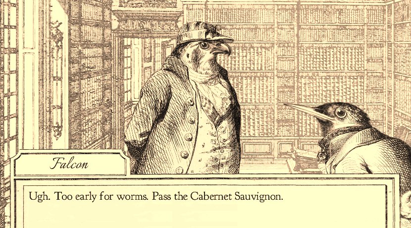 "Screenshot of Aviary Attorney. It's a black and white image of two birds dressed in Victorian clothing. The text at the bottom has the main character, Falcon, saying ""Ugh. Too early for worms. Pass the Cabernet Sauvignon."""