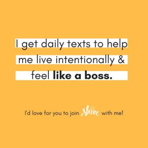 I get daily texts to help me live intentionally & feel like a boss. -Shinetext app